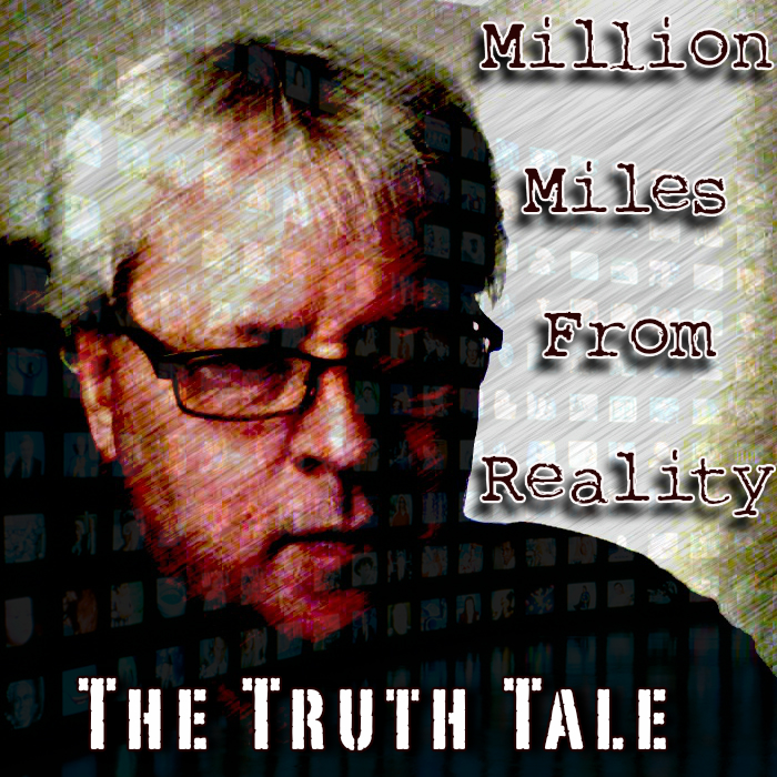 The Truth Tale – Million Miles From Reality...