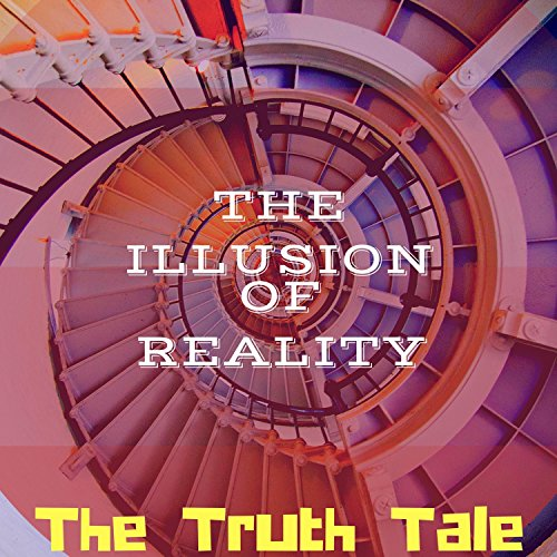 The Illusion of Reality by The Truth Tale